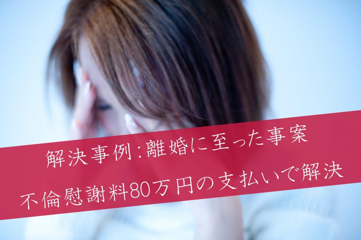 解決事例:離婚に至った事案で80万円の支払いで解決